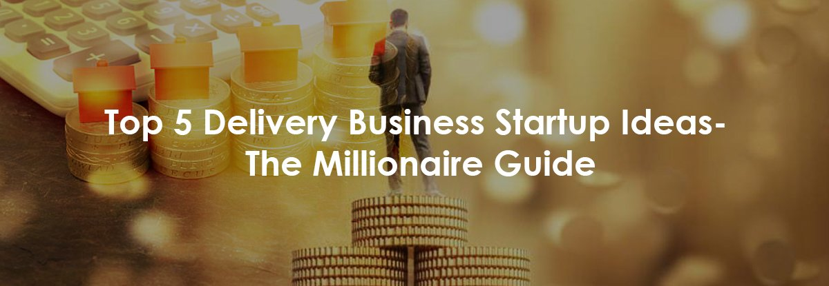 Top 5 Delivery Business Startup Ideas The Millionaire Guide